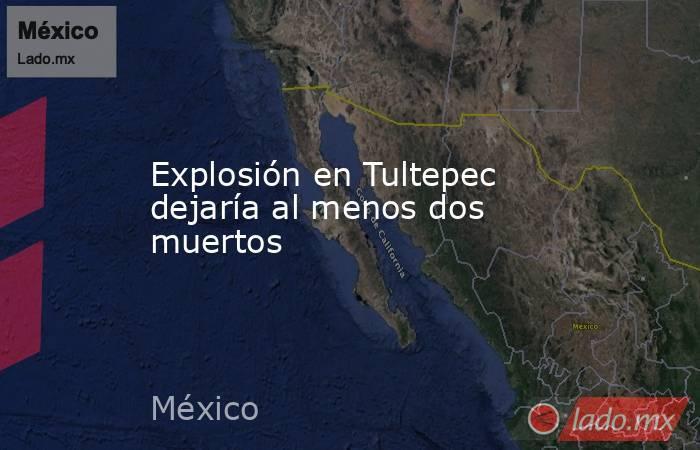Explosión en Tultepec dejaría al menos dos muertos. Noticias en tiempo real