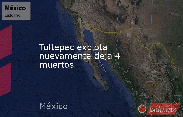 Tultepec explota nuevamente deja 4 muertos. Noticias en tiempo real