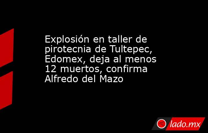Explosión en taller de pirotecnia de Tultepec, Edomex, deja al menos 12 muertos, confirma Alfredo del Mazo. Noticias en tiempo real
