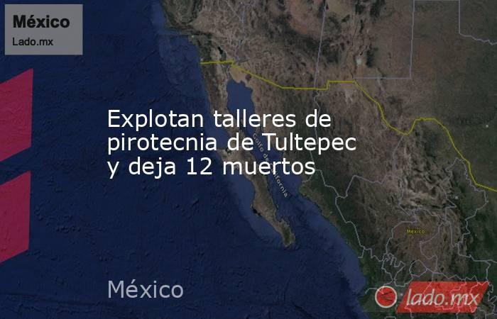 Explotan talleres de pirotecnia de Tultepec y deja 12 muertos. Noticias en tiempo real