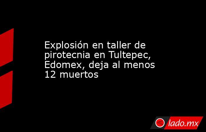 Explosión en taller de pirotecnia en Tultepec, Edomex, deja al menos 12 muertos. Noticias en tiempo real