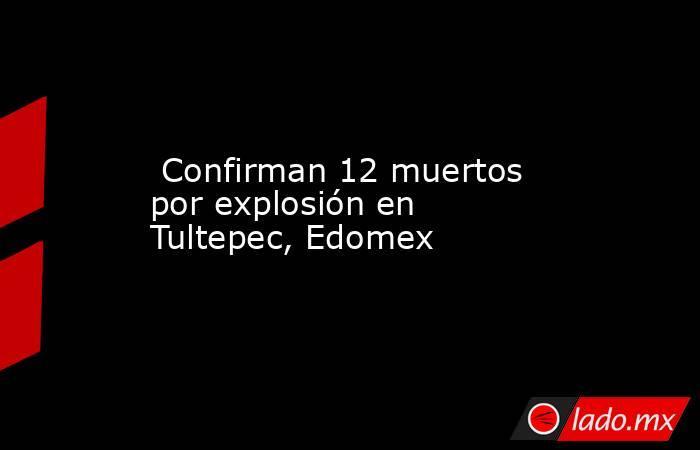 Confirman 12 muertos por explosión en Tultepec, Edomex . Noticias en tiempo real
