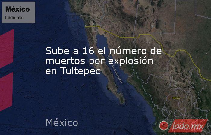 Sube a 16 el número de muertos por explosión en Tultepec. Noticias en tiempo real