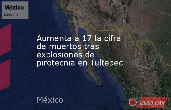 Aumenta a17 la cifra de muertos tras explosiones de pirotecnia en Tultepec. Noticias en tiempo real