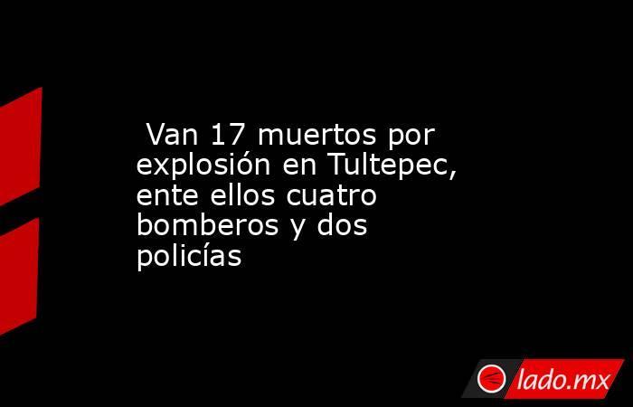 Van 17 muertos por explosión en Tultepec, ente ellos cuatro bomberos y dos policías. Noticias en tiempo real