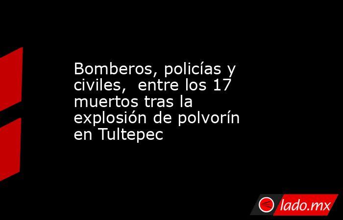 Bomberos, policías y civiles, entre los 17 muertos tras la explosión de polvorín en Tultepec. Noticias en tiempo real