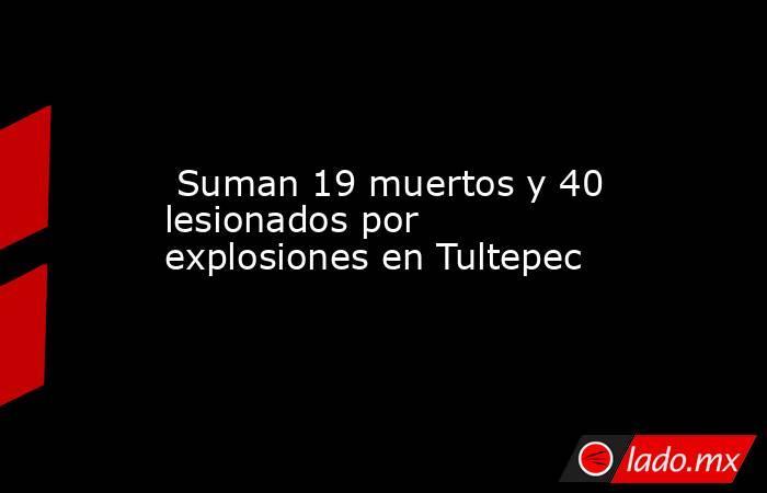 Suman 19 muertos y 40 lesionados por explosiones en Tultepec. Noticias en tiempo real