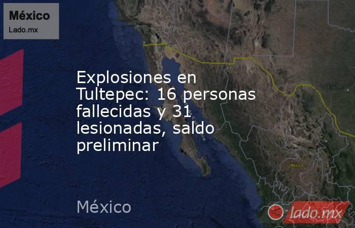 Explosiones en Tultepec: 16 personas fallecidas y 31 lesionadas, saldo preliminar. Noticias en tiempo real