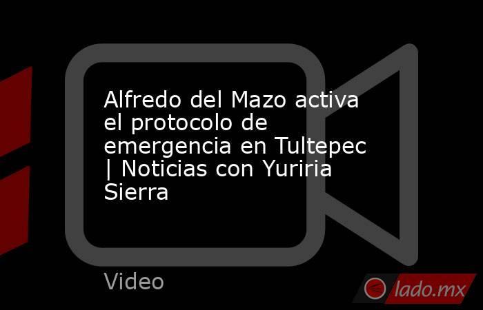 Alfredo del Mazo activa el protocolo de emergencia en Tultepec | Noticias con Yuriria Sierra. Noticias en tiempo real