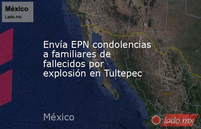 Envía EPN condolencias a familiares de fallecidos por explosión en Tultepec. Noticias en tiempo real