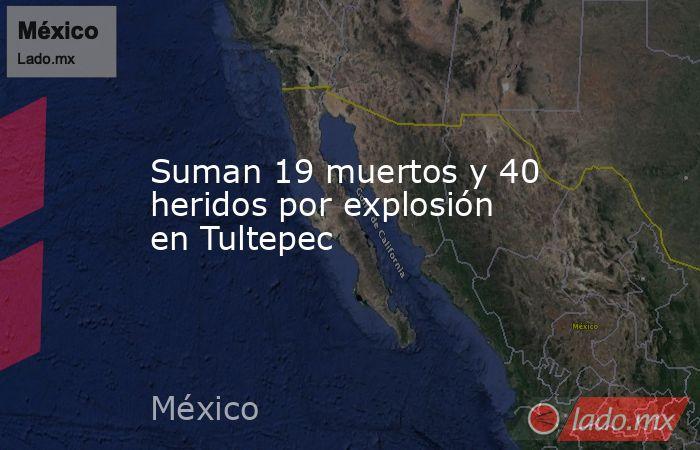 Suman 19 muertos y 40 heridos por explosión en Tultepec. Noticias en tiempo real
