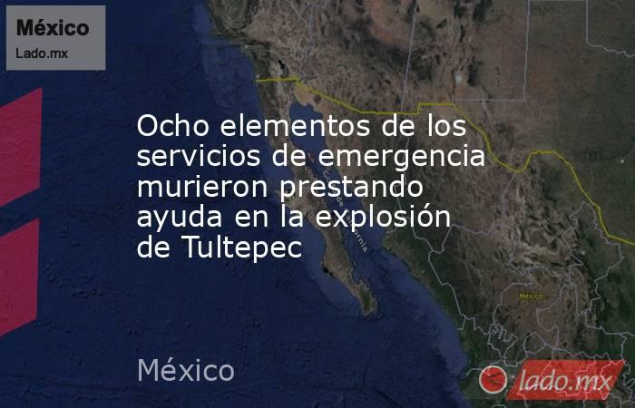 Ocho elementos de los servicios de emergencia murieron prestando ayuda en la explosión de Tultepec. Noticias en tiempo real