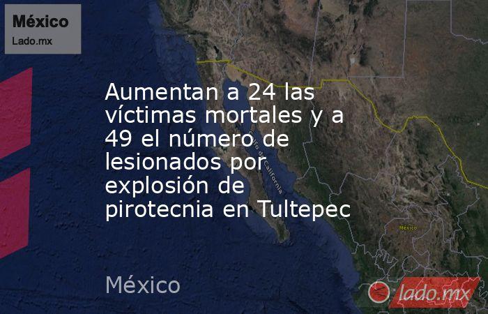 Aumentan a 24 las víctimas mortales y a 49 el número de lesionados por explosión de pirotecnia en Tultepec. Noticias en tiempo real