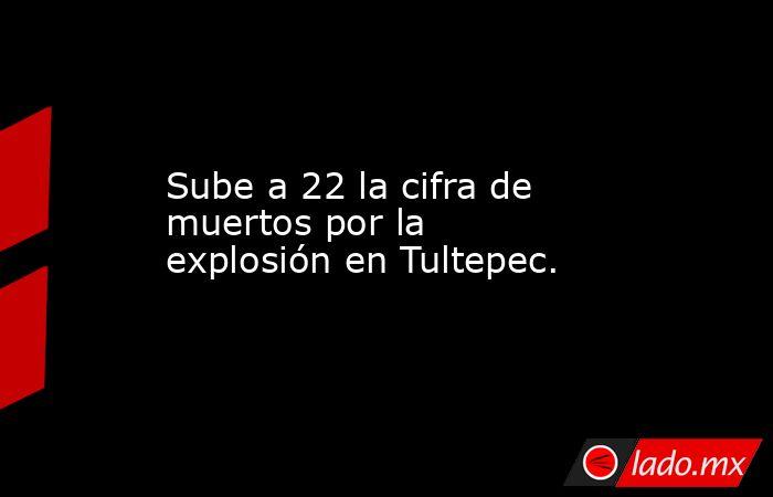 Sube a 22 la cifra de muertos por la explosión en Tultepec.. Noticias en tiempo real