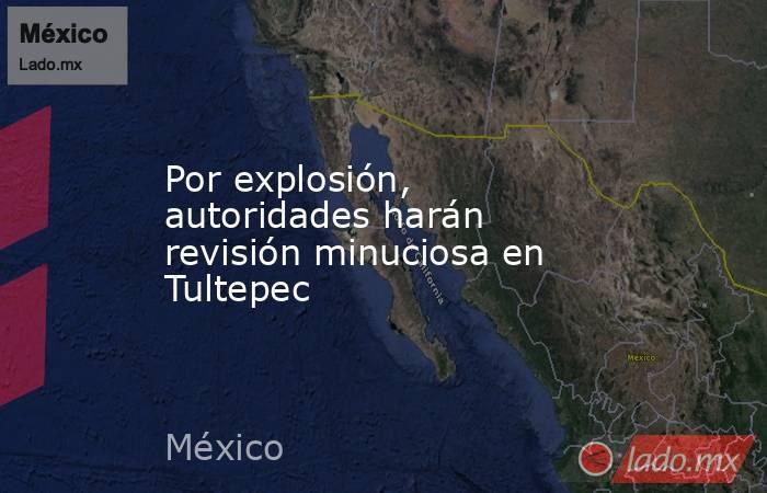 Por explosión, autoridades harán revisión minuciosa en Tultepec. Noticias en tiempo real