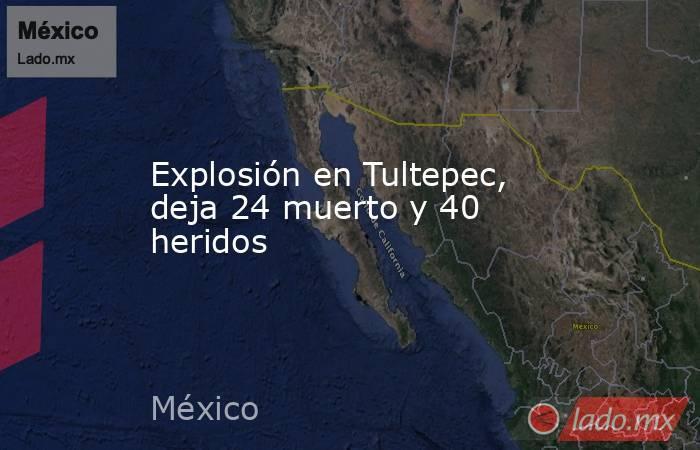 Explosión en Tultepec, deja 24 muerto y 40 heridos. Noticias en tiempo real