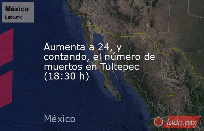 Aumenta a 24, y contando, el número de muertos en Tultepec (18:30 h). Noticias en tiempo real