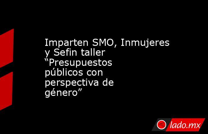 """Imparten SMO, Inmujeres y Sefin taller """"Presupuestos públicos con perspectiva de género"""". Noticias en tiempo real"""