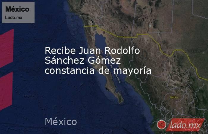 Recibe Juan Rodolfo Sánchez Gómez constancia de mayoría. Noticias en tiempo real