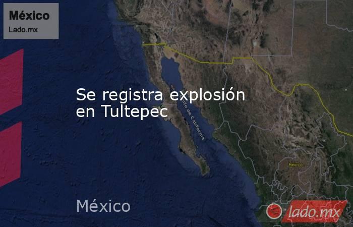 Se registra explosión en Tultepec. Noticias en tiempo real