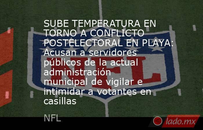 SUBE TEMPERATURA EN TORNO A CONFLICTO POSTELECTORAL EN PLAYA: Acusan a servidores públicos de la actual administración municipal de vigilar e intimidar a votantes en casillas. Noticias en tiempo real