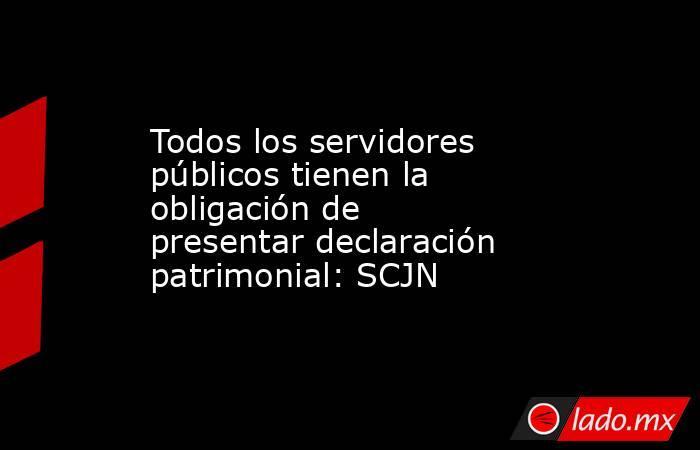 Todos los servidores públicos tienen la obligación de presentar declaración patrimonial: SCJN. Noticias en tiempo real