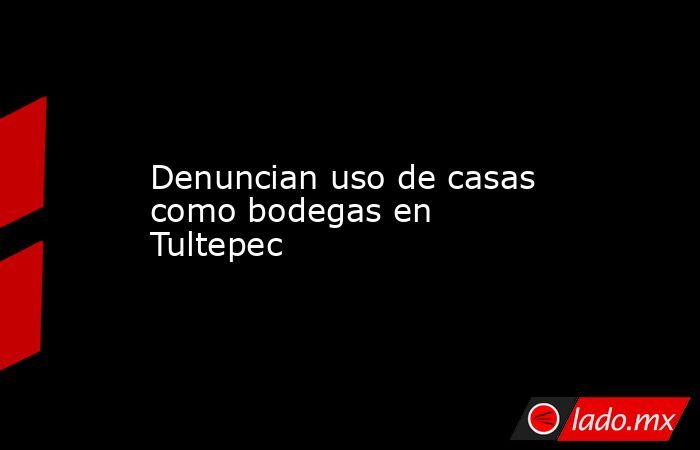 Denuncian uso de casas como bodegas en Tultepec. Noticias en tiempo real