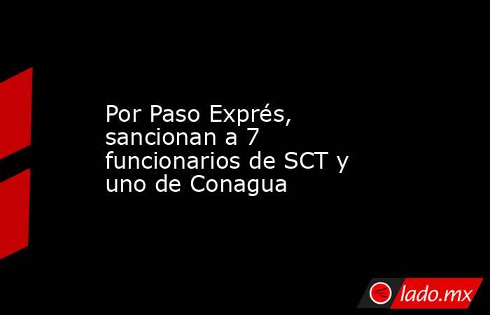 Por Paso Exprés, sancionan a 7 funcionarios de SCT y uno de Conagua. Noticias en tiempo real