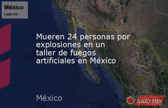 Mueren 24 personas por explosiones en un taller de fuegos artificiales en México. Noticias en tiempo real