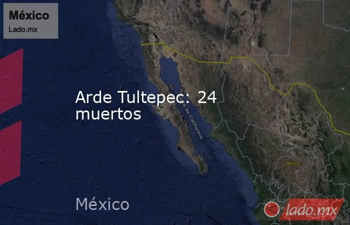 Arde Tultepec: 24 muertos. Noticias en tiempo real
