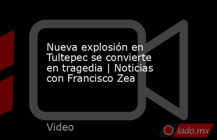 Nueva explosión en Tultepec se convierte en tragedia | Noticias con Francisco Zea. Noticias en tiempo real