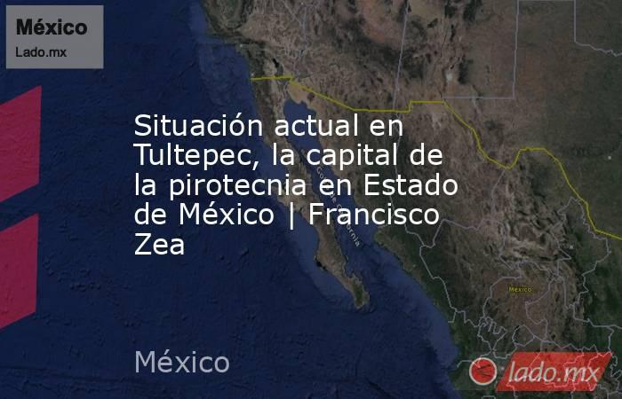 Situación actual en Tultepec, la capital de la pirotecnia en Estado de México   Francisco Zea. Noticias en tiempo real