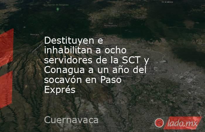 Destituyen e inhabilitan a ocho servidores de la SCT y Conagua a un año del socavón en Paso Exprés. Noticias en tiempo real