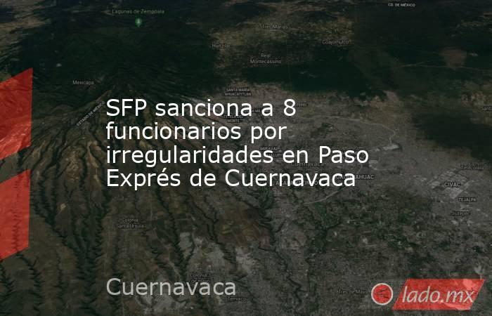 SFP sanciona a 8 funcionarios por irregularidades en Paso Exprés de Cuernavaca. Noticias en tiempo real