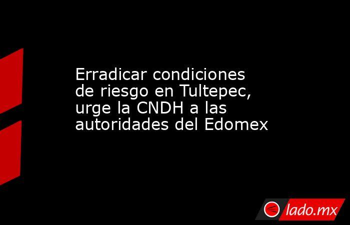 Erradicar condiciones de riesgo en Tultepec, urge la CNDH a las autoridades del Edomex. Noticias en tiempo real