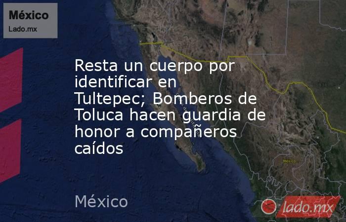 Resta un cuerpo por identificar en Tultepec; Bomberos de Toluca hacen guardia de honor a compañeros caídos. Noticias en tiempo real