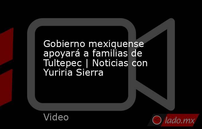 Gobierno mexiquense apoyará a familias de Tultepec   Noticias con Yuriria Sierra. Noticias en tiempo real
