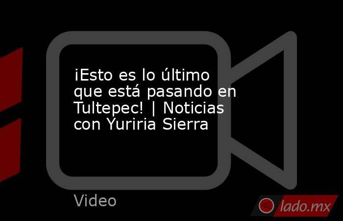 ¡Esto es lo último que está pasando en Tultepec!   Noticias con Yuriria Sierra. Noticias en tiempo real