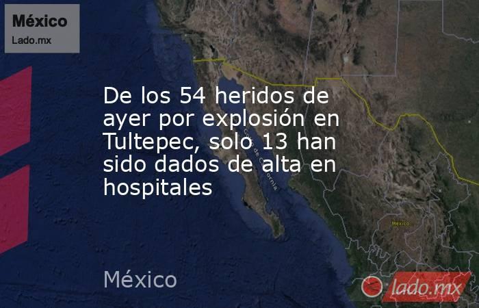 De los 54 heridos de ayer por explosión en Tultepec, solo 13 han sido dados de alta en hospitales. Noticias en tiempo real
