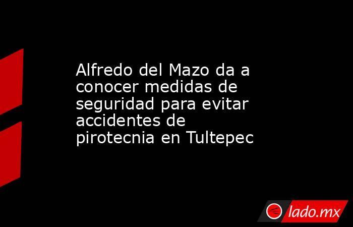 Alfredo del Mazo da a conocer medidas de seguridad para evitar accidentes de pirotecnia en Tultepec. Noticias en tiempo real