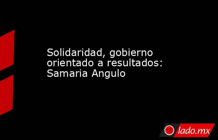 Solidaridad, gobierno orientado a resultados: Samaria Angulo. Noticias en tiempo real