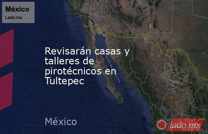Revisarán casas y talleres de pirotécnicos en Tultepec. Noticias en tiempo real