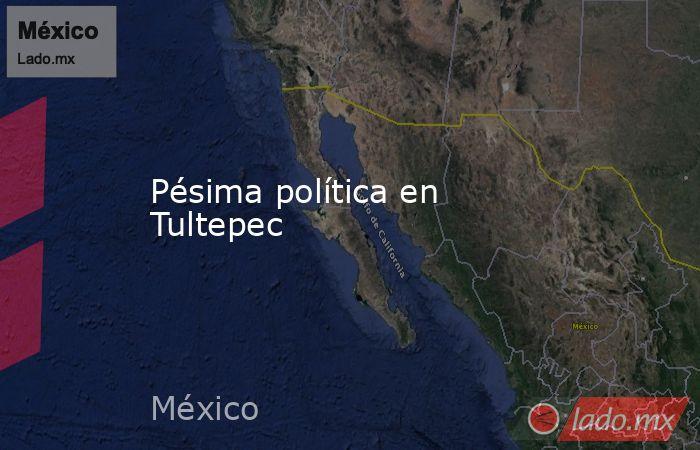 Pésima política en Tultepec. Noticias en tiempo real