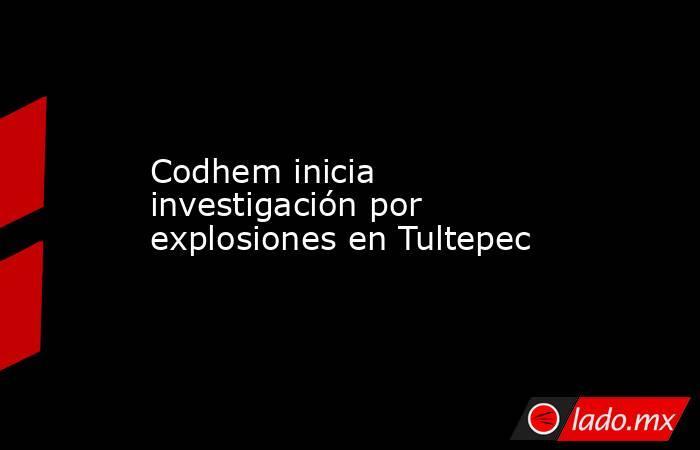Codhem inicia investigación por explosiones en Tultepec. Noticias en tiempo real