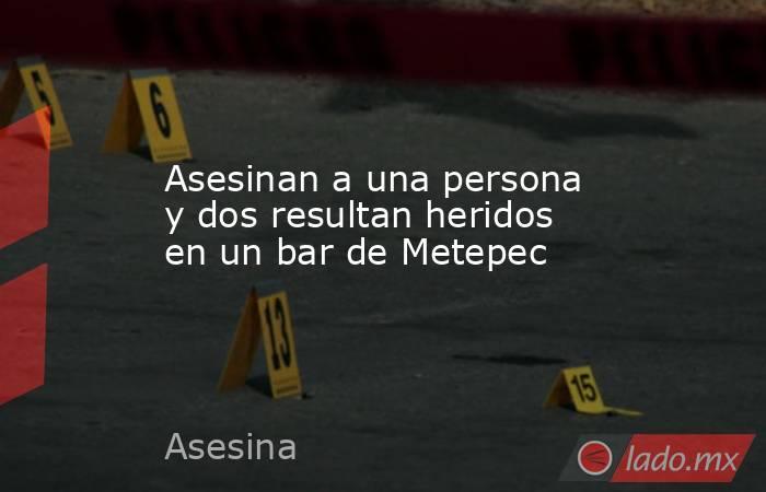 Asesinan a una persona y dos resultan heridos en un bar de Metepec. Noticias en tiempo real