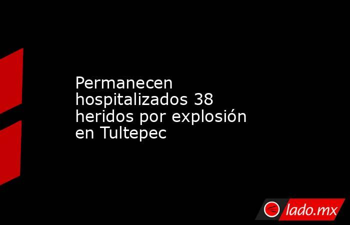 Permanecen hospitalizados 38 heridos por explosión en Tultepec. Noticias en tiempo real