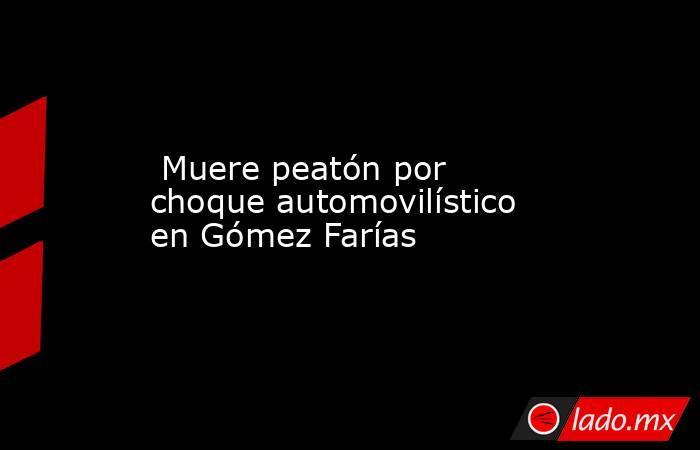 Muere peatón por choque automovilístico en Gómez Farías. Noticias en tiempo real