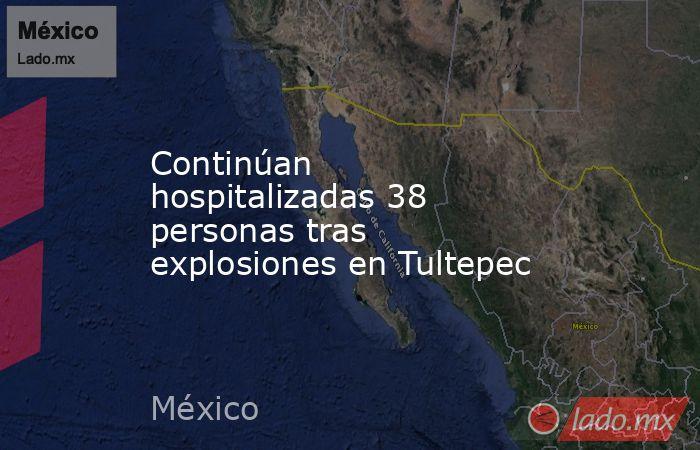 Continúan hospitalizadas 38 personas tras explosiones en Tultepec. Noticias en tiempo real