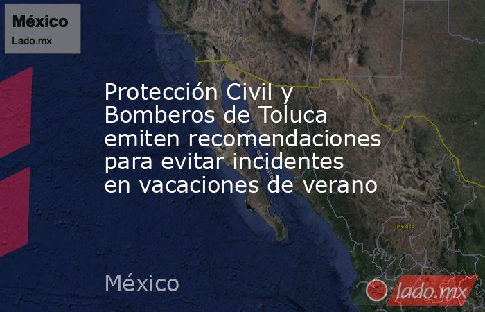 Protección Civil y Bomberos de Toluca emiten recomendaciones para evitar incidentes en vacaciones de verano. Noticias en tiempo real