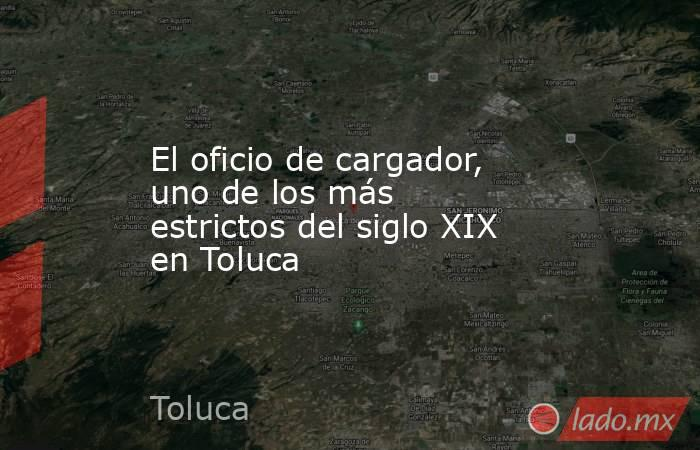 El oficio de cargador, uno de los más estrictos del siglo XIX en Toluca. Noticias en tiempo real